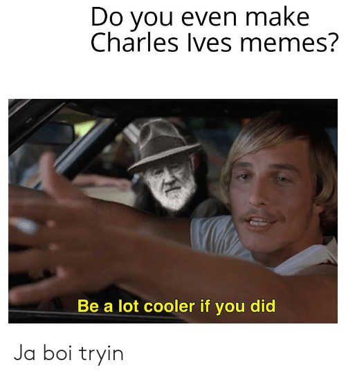 Memes, Dank Memes, and Boi: Do you even make  Charles Ives memes?  Be a lot cooler if you did Ja boi tryin