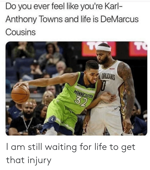 Karl-Anthony Towns: Do you ever feel like you're Karl-  Anthony Towns and life is DeMarcus  TO  Cousins  ORLEANS  MINNESOTA  32 I am still waiting for life to get that injury