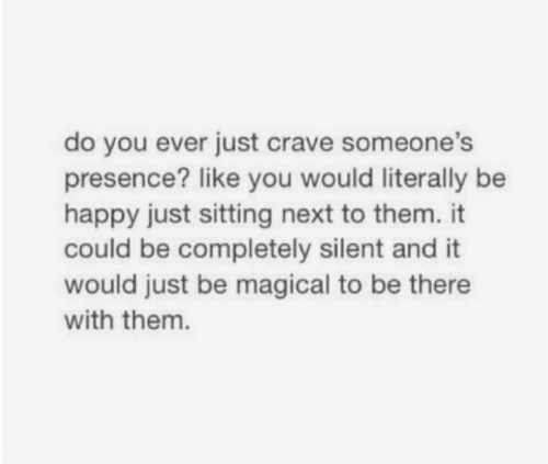 Do You Ever Just: do you ever just crave someone's  presence? like you would literally be  happy just sitting next to them. it  could be completely silent and it  would just be magical to be there  with them.