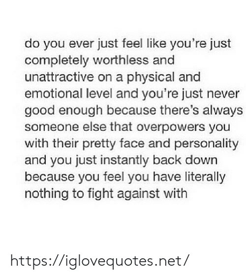 Instantly: do you ever just feel like you're just  completely worthless and  unattractive on a physical and  emotional level and you're just never  good enough because there's always  someone else that overpowers you  with their pretty face and personality  and you just instantly back down  because you feel you have literally  nothing to fight against with https://iglovequotes.net/