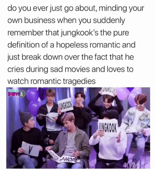 Movies, Break, and Business: do you ever just go about, minding your  own business when you suddenly  remember that jungkook's the pure  definition of a hopeless romantic and  just break down over the fact that he  cries during sad movies and loves to  watch romantic tragedies  WNCKOOY  STRIUS XM  AUNGKOOK  UNGKOOK  -HOPE