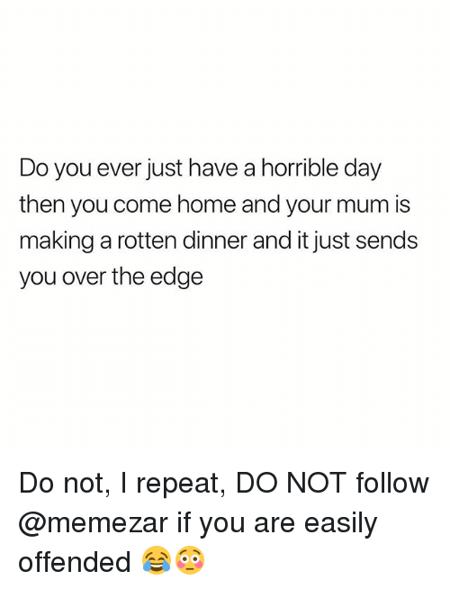 over the edge: Do you ever just have a horrible day  then you come home and your mum is  making a rotten dinner and it just sends  you over the edge Do not, I repeat, DO NOT follow @memezar if you are easily offended 😂😳