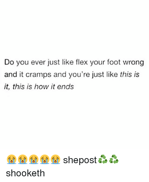 Flexing, Memes, and 🤖: Do you ever just like flex your foot wrong  and it cramps and you're just like this is  it, this is how it ends 😭😭😭😭😭 shepost♻♻ shooketh