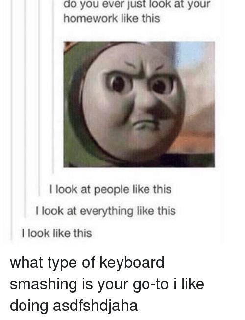 keyboarding: do you ever just look at your  homework like this  look at people like this  I look at everything like this  I look like this what type of keyboard smashing is your go-to i like doing asdfshdjaha