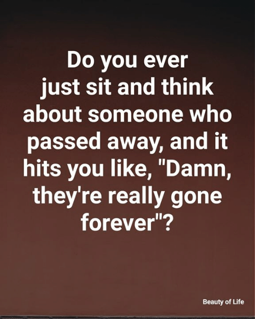 """Do You Ever Just: Do you ever  just sit and think  about someone who  passed away, and it  hits you like, """"Damn,  they're really gone  forever""""?  Beauty of Life"""