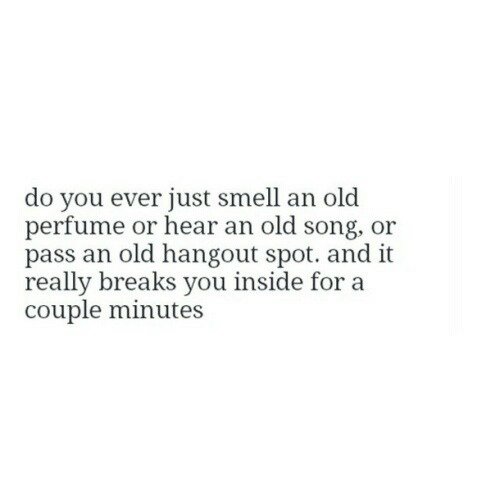 Smell, Old, and Song: do you ever just smell an old  perfume or hear an old song, or  pass an old hangout spot. and it  really breaks you inside for a  couple minutes