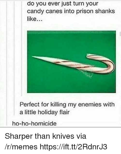 canes: do you ever just turn your  candy canes into prison shanks  like  Perfect for killing my enemies with  a little holiday flair  ho-ho-homicide Sharper than knives via /r/memes https://ift.tt/2RdnrJ3