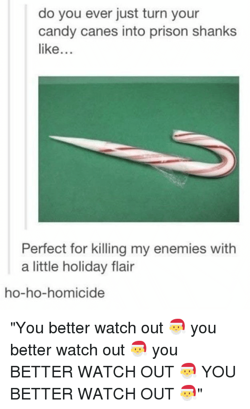 """canes: do you ever just turn your  candy canes into prison shanks  like...  Perfect for killing my enemies with  a little holiday flair  ho-ho-homicide """"You better watch out 🎅 you better watch out 🎅 you BETTER WATCH OUT 🎅 YOU BETTER WATCH OUT 🎅"""""""