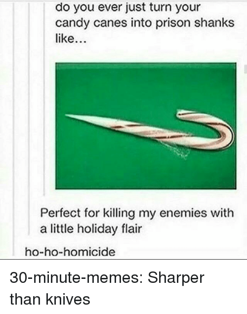 canes: do you ever just turn your  candy canes into prison shanks  like  Perfect for killing my enemies with  a little holiday flair  ho-ho-homicide 30-minute-memes:  Sharper than knives