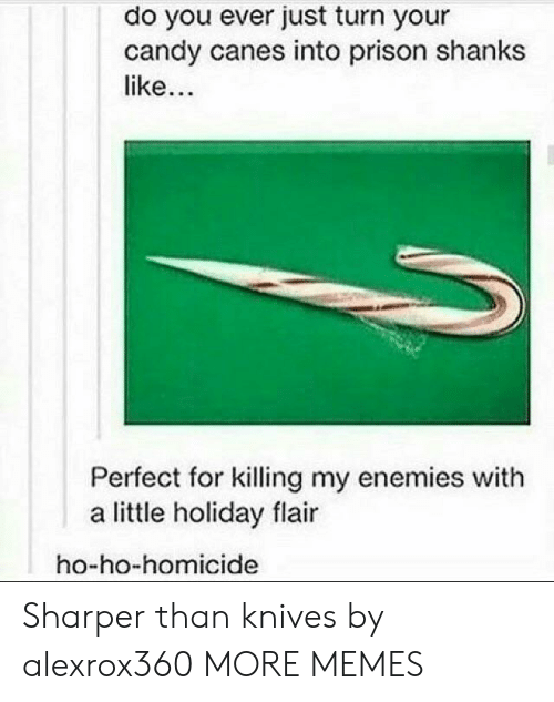 canes: do you ever just turn your  candy canes into prison shanks  like  Perfect for killing my enemies with  a little holiday flair  ho-ho-homicide Sharper than knives by alexrox360 MORE MEMES