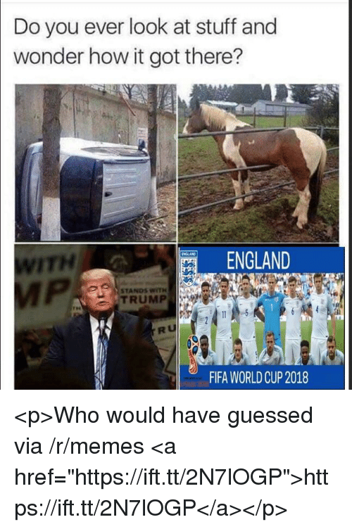 "England, Fifa, and Memes: Do you ever look at stuff and  wonder how it got there?  ITH  ENGLAND  STANDS WITH  TRUMP  RU  FIFA WORLDCUP 2018 <p>Who would have guessed via /r/memes <a href=""https://ift.tt/2N7lOGP"">https://ift.tt/2N7lOGP</a></p>"