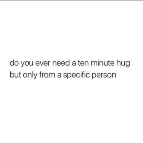 You, Person, and Hug: do you ever need a ten minute hug  but only from a specific person