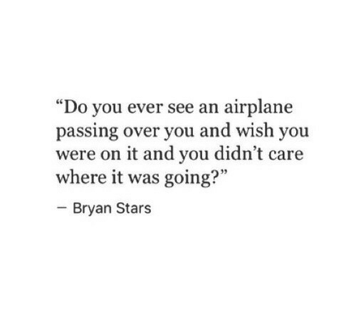 "Airplane, Stars, and You: ""Do you ever see an airplane  passing over you and wish you  were on it and you didn't care  where it was going?""  - Bryan Stars  95"