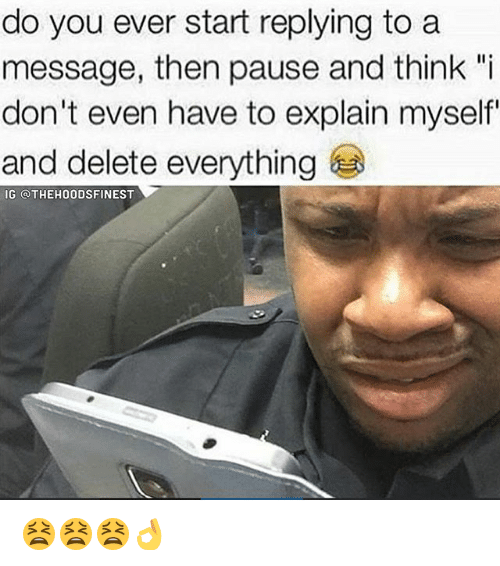 """Delete Everything: do you ever start replying to a  message, then pause and think """"i  don't even have to explain myself  and delete everything  IG QTHEH00DSFINEST 😫😫😫👌"""