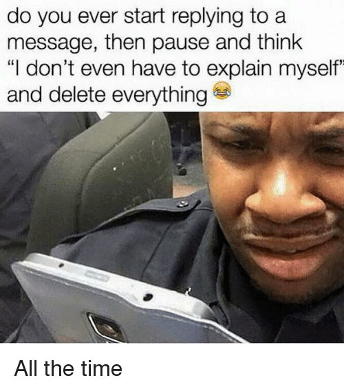 """Delete Everything: do you ever start replying to a  message, then pause and think  """"I don't even have to explain myself""""  and delete everything All the time"""
