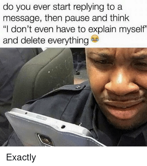 """Delete Everything: do you ever start replying to a  message, then pause and think  """"I don't even have to explain myself""""  and delete everything Exactly"""