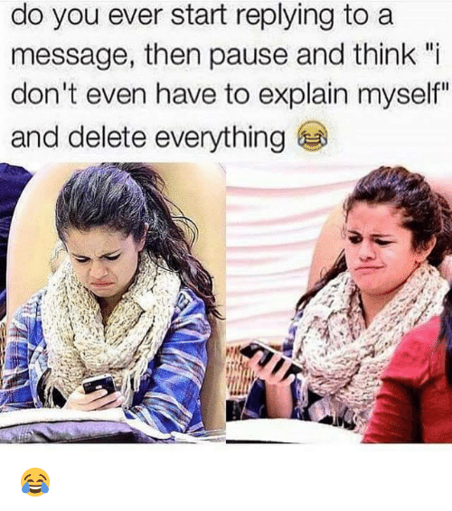 """Delete Everything: do you ever start replying to a  message, then pause and think """"i  don't even have to explain myself""""  and delete everything 😂"""
