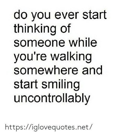 smiling: do you ever start  thinking of  someone while  you're walking  somewhere and  start smiling  uncontrollably https://iglovequotes.net/