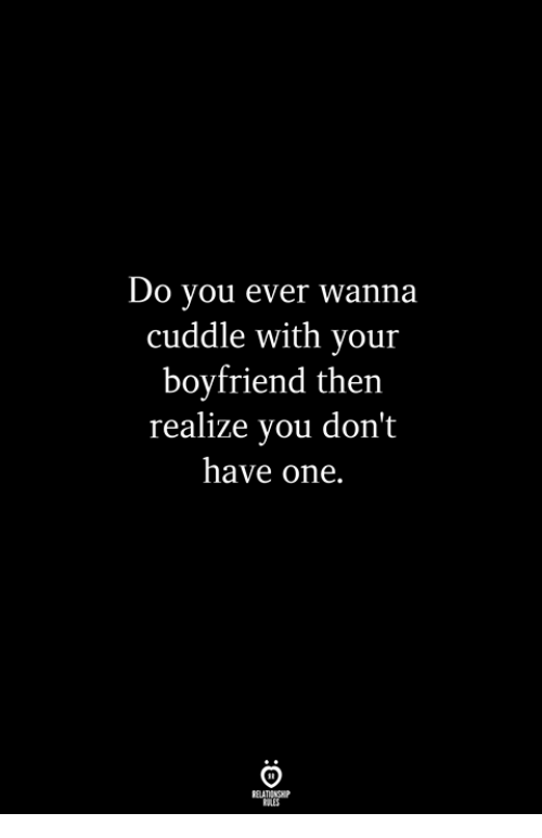 Boyfriend, One, and You: Do you ever wanna  cuddle with your  boyfriend then  realize you don't  have one.