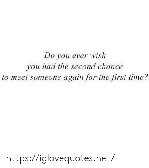 Time, Net, and First: Do you ever wish  you had the second chance  to meet someone again for the first time? https://iglovequotes.net/