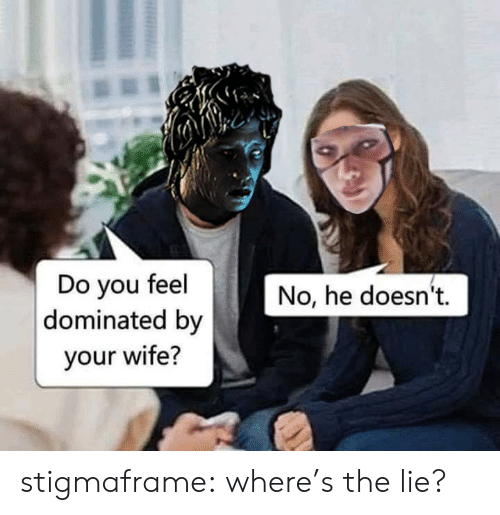 Tumblr, Blog, and Wife: Do you feel  dominated by  No, he doesn't  your wife? stigmaframe:  where's the lie?