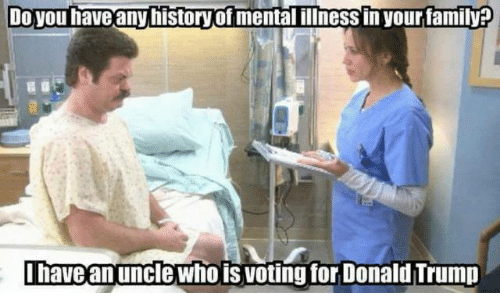Donald Trump, Family, and Memes: Do you have any history of mental illness in your family  have an unclewho is votingfor Donald Trump