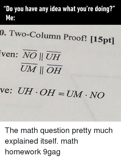 "9gag, Memes, and Math: ""Do you have any idea what you're doing?""  0. Two-Column Proof! [15pt]  ven: NO II UH  e.  UIM 11 OH  ve: UH OH UM NCO The math question pretty much explained itself. math homework 9gag"