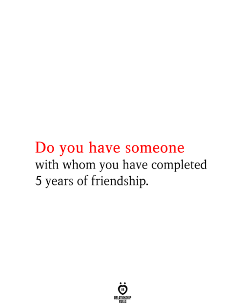Friendship, You, and Relationship: Do you have someone  with whom you have completed  5 years of friendship  RELATIONSHIP  RULES