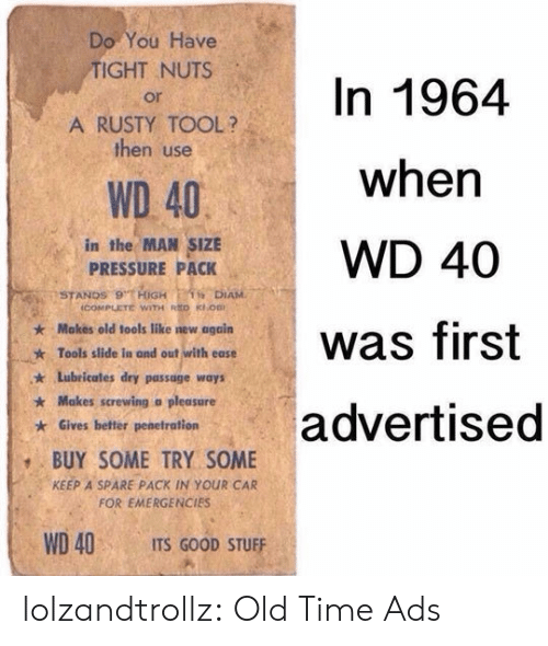 A Pleasure: Do You Have  TIGHT NUTS  In 1964  or  A RUSTY TOOL?  then use  when  WD 40  in the MAN SIZE  PRESSURE PACK  WD 40  STANDS 9 HiGH  icOMPLETE WITH RED KOB  1 DIAM  Makes old tools like new again  was first  Tools slide in and out with ease  Lubricates dry passage ways  Makes screwing a pleasure  advertised  Gives better penetration  BUY SOME TRY SOME  KEEP A SPARE PACK IN YOUR CAR  FOR EMERGENCIES  WD 40  ITS GOOD STUFF lolzandtrollz:  Old Time Ads
