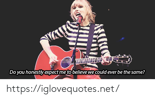 Expect: Do you honestly expect me to believewe could ever be the same? https://iglovequotes.net/