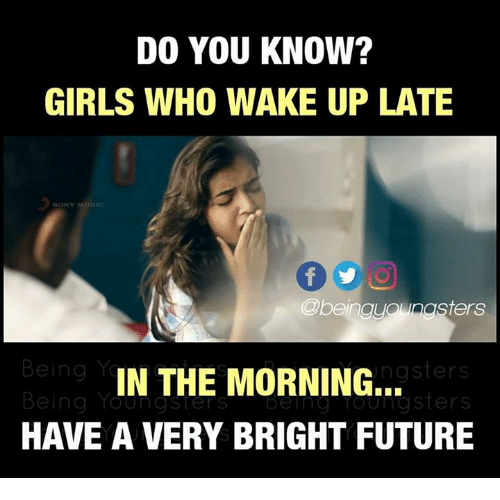Future, Girls, and Memes: DO YOU KNOW?  GIRLS WHO WAKE UP LATE  SONY  @beingyounasters  ngsters  IN THE MORNING...  HAVE A VERY BRIGHT FUTURE