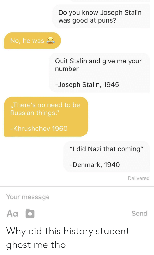 """Puns, Denmark, and Ghost: Do you know Joseph Stalin  was good at puns?  No, he was  Quit Stalin and give me your  number  -Joseph Stalin, 1945  There's no need to be  Russian things.""""  Khrushchev 1960  """"I did Nazi that coming""""  Denmark, 1940  Delivered  Your message  Send Why did this history student ghost me tho"""