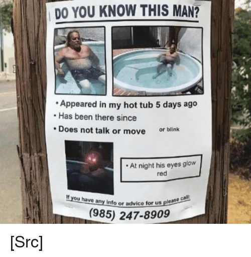 Pls Help: DO YOU KNOW THIS MAN?  Appeared in my hot tub 5 days ago  Has been there since  Does not talk or move or blink  At night his eyes glow  red  If you have any info or a  Info or advice for us please  (985) 247-8909 [Src]