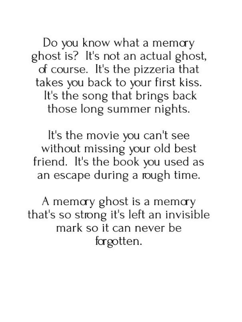 first kiss: Do you know what a memary  ghost is? It's not an actual ghost,  of course. It's the pizzeria that  takes you back to your first kiss.  It's the song that brings back  those long summer nights.  It's the movie you can't see  without missing your old best  friend. It's the book you used as  an escape during a rough time  A memory ghost is a memơy  that's so strong it's left an invisible  mark so it can never be  forgotten.