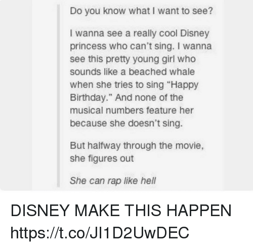 "rapped: Do you know what I want to see?  I wanna see a really cool Disney  princess who can't sing. I wanna  see this pretty young girl who  sounds like a beached whale  when she tries to sing ""Happy  Birthday."" And none of the  musical numbers feature her  because she doesn't sing.  But halfway through the movie,  she figures out  She can rap like hell DISNEY MAKE THIS HAPPEN https://t.co/JI1D2UwDEC"