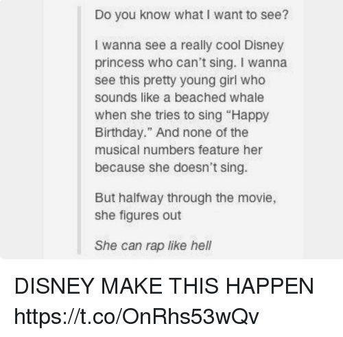 """Birthday, Disney, and Memes: Do you know what I want to see?  I wanna see a really cool Disney  princess who can't sing. I wanna  see this pretty young girl who  sounds like a beached whale  When she tries to sing """"Happy  Birthday."""" And none of the  musical numbers feature her  because she doesn't sing.  But halfway through the movie,  she figures out  She can rap like hel DISNEY MAKE THIS HAPPEN https://t.co/OnRhs53wQv"""