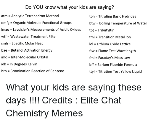 Testes: Do YOU know what your kids are saying?  atm = Analytic Tetrahedron Method  omfg-Organic Molecule Functional Groups  lmao = Lavoisier's Measurements of Acidic Oxides  wtf -Wastewater Treatment Filter  smh = Specific Molar Heat  bae - Butanol Activation Energy  imo = Inter-Molecular Orbital  idk = In Degrees Kelvin  brb-Bromination Reaction of Benzene  tbh = Titrating Basic Hydrides  btw-Boiling Temperature of water  tbt = Tributyltin  tmi = Transition Metal Ion  101 = Lithium Oxide Lattice  ftw = Flame Test wavelength  fml = Faraday's Mass Law  bffs Barium Fluoride Formula  ttyl = Titration Test Yellow Liquid What your kids are saying these days !!!!   Credits : Elite Chat Chemistry Memes