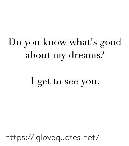 whats good: Do you know what's good  about my dreams?  I get to see you https://iglovequotes.net/