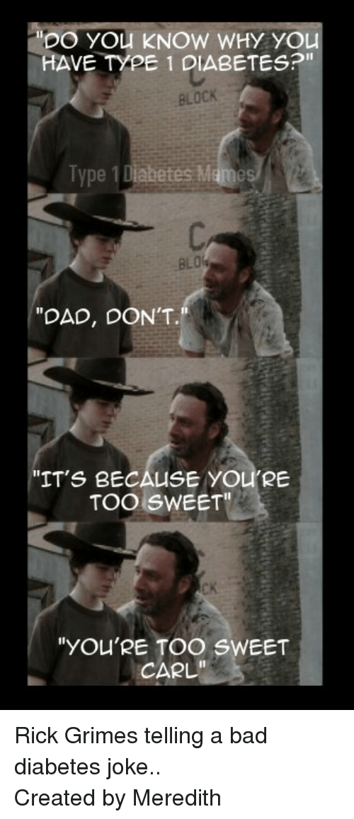 "Youre Too Sweet: DO YOu KNOW WHY YOU  VE TYPE 1 DIABETES?""  BLOCK  Type 1 Diabetes Mame  BLO  ""DAD, DON'T.  ""IT'S BECAUSE YOU'RE  TOO SWEET  CK  ""YOU'RE TOO SWEET  CARL"" <p><span>Rick Grimes telling a bad diabetes joke.. </span><br/><span>Created by Meredith</span></p>"
