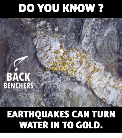 earthquakes: DO YOU KNOWN ?  BACK  BENCHERS  EARTHQUAKES CAN TURN  WATER IN TO GOLD.