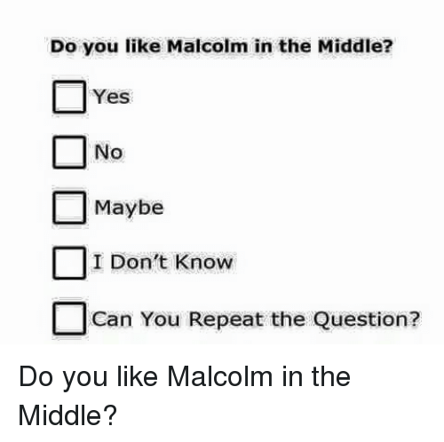yes no maybe: Do you like Malcolm in the Middle?  Yes  No  Maybe  I Don't Know  Can You Repeat the Question? Do you like Malcolm in the Middle?