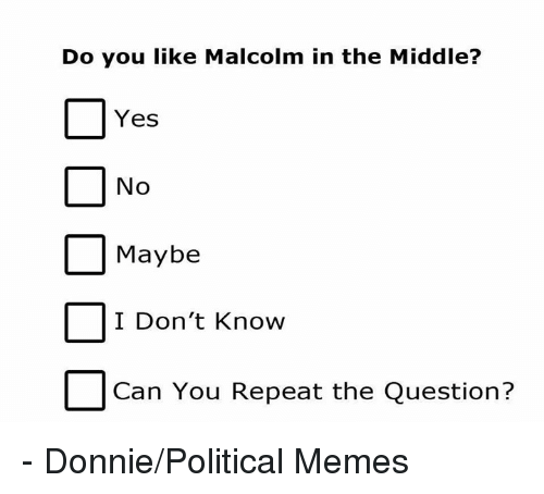 yes no maybe: Do you like Malcolm in the Middle?  Yes  No  Maybe  I Don't Know  Can You Repeat the Question? - Donnie/Political Memes