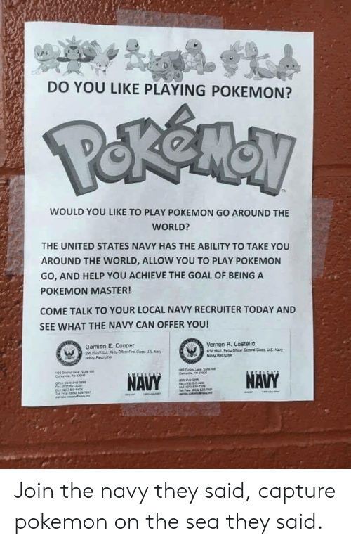 Pokemon, Goal, and Help: DO YOU LIKE PLAYING POKEMON?  WOULD YOU LIKE TO PLAY POKEMON GO AROUND THE  WORLD?  THE UNITED STATES NAVY HAS THE ABILITY TO TAKE YOU  AROUND THE WORLD, ALLOW YOU TO PAY POKEMON  GO, AND HELP YOU ACHIEVE THE GOAL OF BEING A  POKEMON MASTER!  COME TALK TO YOUR LOCAL NAVY RECRUITER TODAY AND  SEE WHAT THE NAVY CAN OFFER YOU!  Vernon R. Costello  Damien E. Cooper  Naw Recuiter Join the navy they said, capture pokemon on the sea they said.