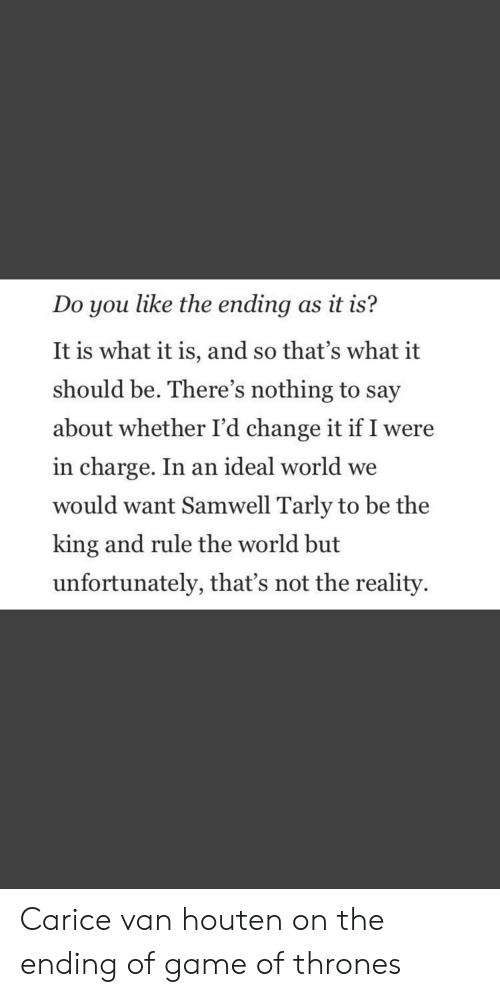 Game of Thrones, Samwell Tarly, and Game: Do you like the ending as it is?  It is what it is, and so that's what it  should be. There's nothing to say  about whether I'd change it if I were  in charge. In an ideal world we  would want Samwell Tarly to be the  king and rule the world but  unfortunately, that's not the reality. Carice van houten on the ending of game of thrones