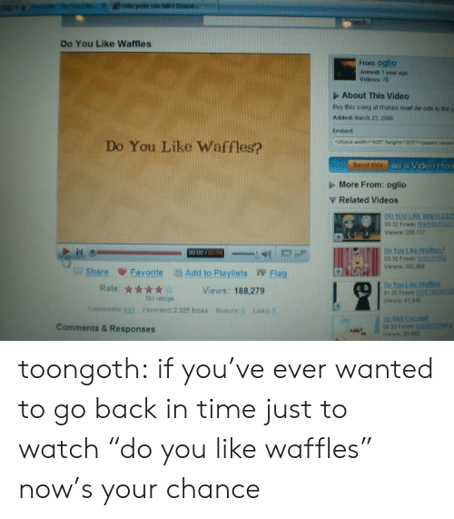 "ode: Do You Like Waffles  From oglio  Joined: 1 year a  About This Video  Buy this song at iines now n ode to he j  Added: Merch 23. 2006  tmbed  Do You Like Waffles?  More From: oglio  ▼ Related Videos  00 32 From  ws:209 137  001  00 30 Fromc  Views:32.6  Share ψ Favorite di AddtoPlaylists Flag  Views: 188,279  0125 rromr ELLERİNLE  Views: 4144  731 raings  Connetttir (di  Favorito化2.025 times  Hnnors:0  Links: 5  Comments & Responses  00 33 From toongoth:  if you've ever wanted to go back in time just to watch ""do you like waffles"" now's your chance"