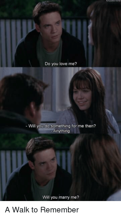 a walk to remember: Do you love me?  Will you do something for me then?  Anything  Will you marry me? A Walk to Remember