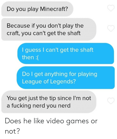 Play Minecraft: Do you play Minecraft?  Because if you don't play the  craft, you can't get the shaft  guess I can't get the shaft  then:(  Do I get anything for playing  League of Legends?  You get just the tip since I'm not  a fucking nerd you nerd Does he like video games or not?