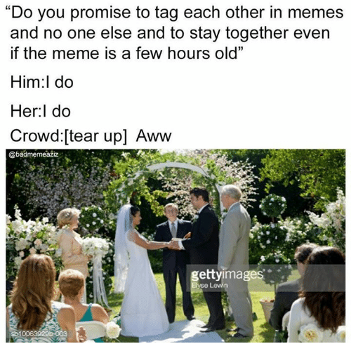"awws: ""Do you promise to tag each other in memes  and no one else and to stay together even  if the meme is a few hours old""  Him:l do  Her:l do  Crowd:[tear up] Aww  @badmemeaziz  gettyimages"