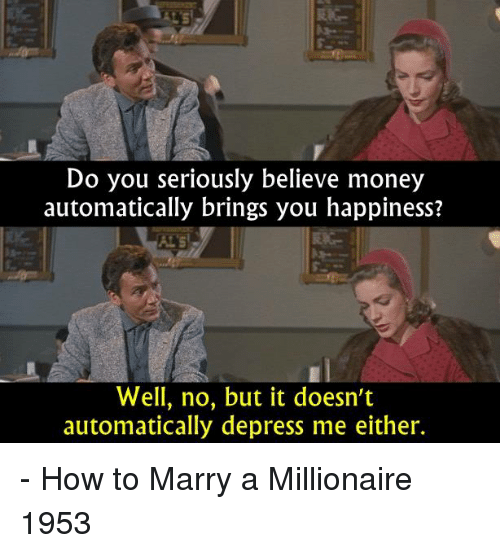 Memes, Money, and How To: Do you seriously believe money  automatically brings you happiness?  Well, no, but it doesn't  automatically depress me either. - How to Marry a Millionaire 1953
