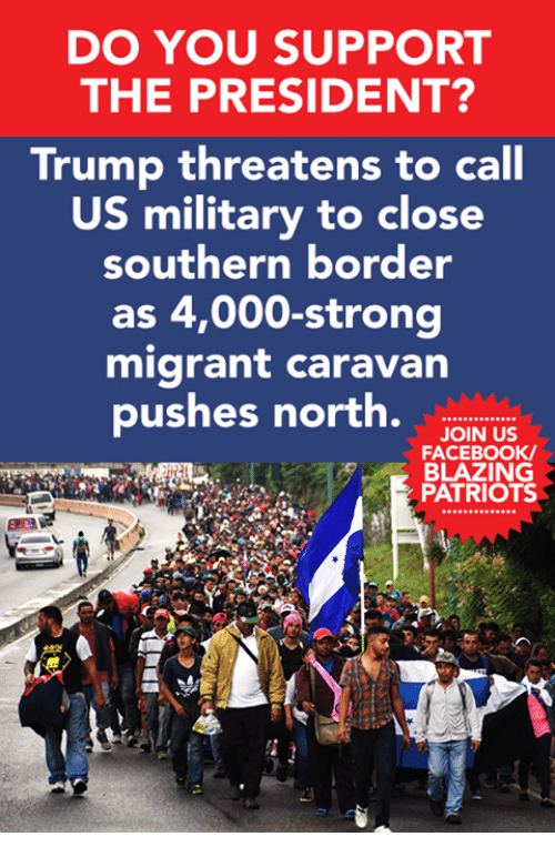 us military: DO YOU SUPPORT  THE PRESIDENT?  Trump threatens to call  US military to close  southern border  as 4,000-strong  migrant caravan  pushes north.w.  JOIN US  FACEBOOK  BLAZING  PATRIOTS  230